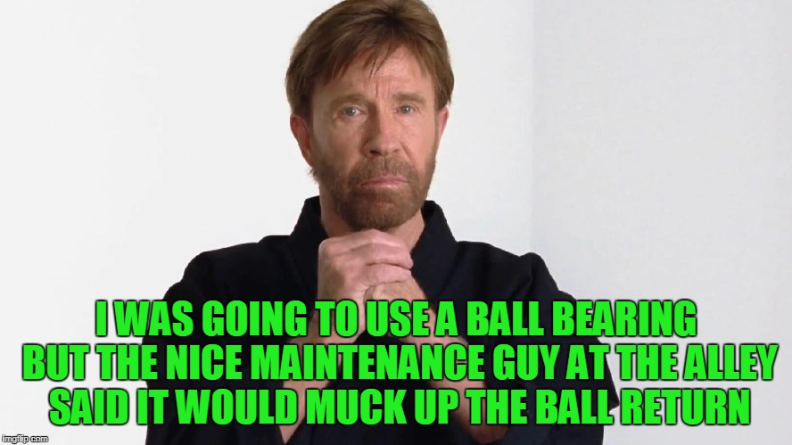 I WAS GOING TO USE A BALL BEARING BUT THE NICE MAINTENANCE GUY AT THE ALLEY SAID IT WOULD MUCK UP THE BALL RETURN | made w/ Imgflip meme maker