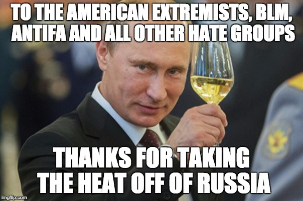 Putin Cheers | TO THE AMERICAN EXTREMISTS, BLM, ANTIFA AND ALL OTHER HATE GROUPS THANKS FOR TAKING THE HEAT OFF OF RUSSIA | image tagged in putin cheers | made w/ Imgflip meme maker