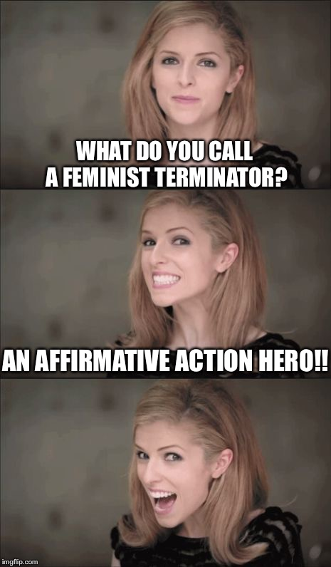 Bad Pun Anna Kendrick Meme | WHAT DO YOU CALL A FEMINIST TERMINATOR? AN AFFIRMATIVE ACTION HERO!! | image tagged in memes,bad pun anna kendrick | made w/ Imgflip meme maker