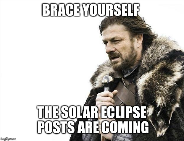 Brace Yourselves X is Coming Meme | BRACE YOURSELF THE SOLAR ECLIPSE POSTS ARE COMING | image tagged in memes,brace yourselves x is coming | made w/ Imgflip meme maker