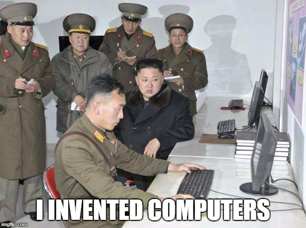 Kim Jong Un | I INVENTED COMPUTERS | image tagged in kim jong un | made w/ Imgflip meme maker