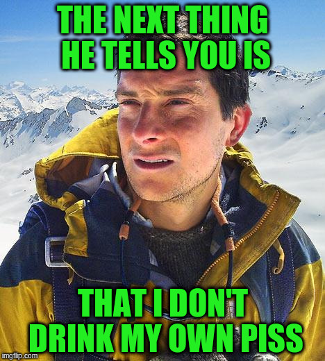 THE NEXT THING HE TELLS YOU IS THAT I DON'T DRINK MY OWN PISS | made w/ Imgflip meme maker