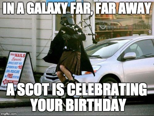 Invalid Argument Vader | IN A GALAXY FAR, FAR AWAY A SCOT IS CELEBRATING YOUR BIRTHDAY | image tagged in memes,invalid argument vader | made w/ Imgflip meme maker