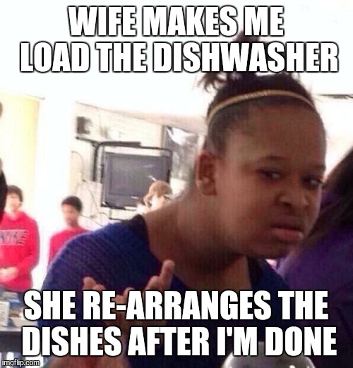 Black Girl Wat Meme | WIFE MAKES ME LOAD THE DISHWASHER SHE RE-ARRANGES THE DISHES AFTER I'M DONE | image tagged in memes,black girl wat | made w/ Imgflip meme maker