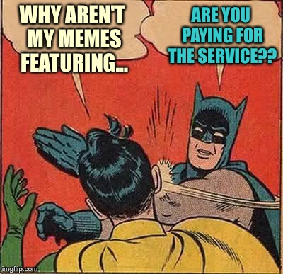Batman Slapping Robin Meme | WHY AREN'T MY MEMES FEATURING... ARE YOU PAYING FOR THE SERVICE?? | image tagged in memes,batman slapping robin | made w/ Imgflip meme maker
