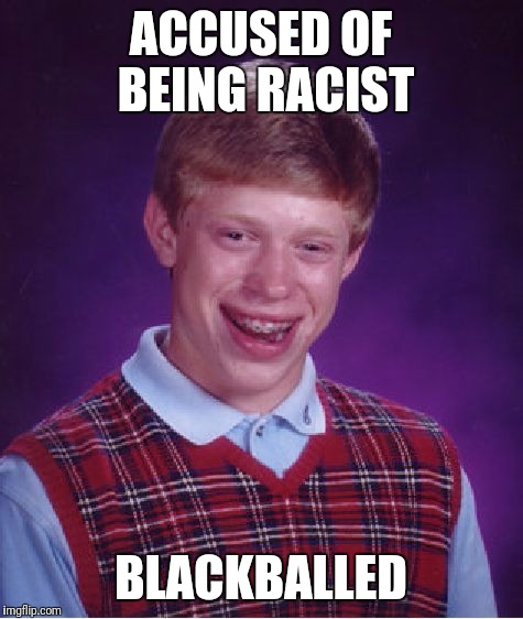 Bad Luck Brian Meme | ACCUSED OF BEING RACIST BLACKBALLED | image tagged in memes,bad luck brian | made w/ Imgflip meme maker