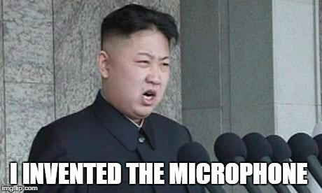 Angry Kim Jong-un | I INVENTED THE MICROPHONE | image tagged in angry kim jong-un | made w/ Imgflip meme maker