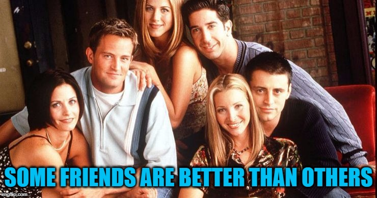 SOME FRIENDS ARE BETTER THAN OTHERS | made w/ Imgflip meme maker