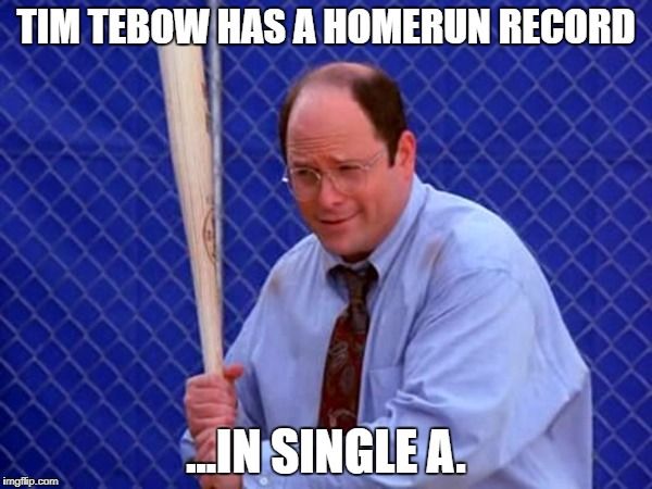 Costanza vs. Tebow | TIM TEBOW HAS A HOMERUN RECORD ...IN SINGLE A. | image tagged in george costanza - in six games,tim tebow | made w/ Imgflip meme maker