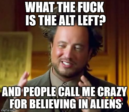 Ancient Aliens Meme | WHAT THE F**K IS THE ALT LEFT? AND PEOPLE CALL ME CRAZY FOR BELIEVING IN ALIENS | image tagged in memes,ancient aliens | made w/ Imgflip meme maker