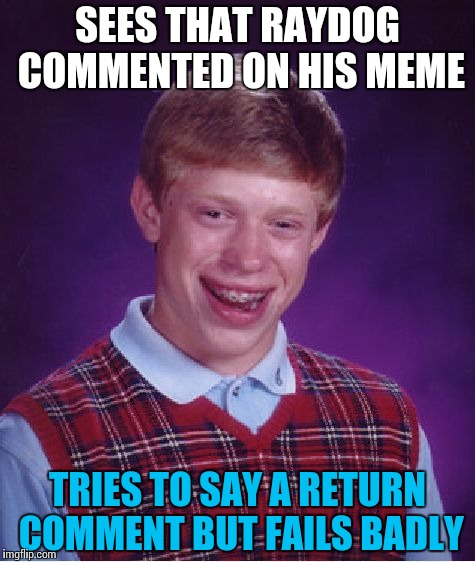 Bad Luck Brian Meme | SEES THAT RAYDOG COMMENTED ON HIS MEME TRIES TO SAY A RETURN COMMENT BUT FAILS BADLY | image tagged in memes,bad luck brian | made w/ Imgflip meme maker