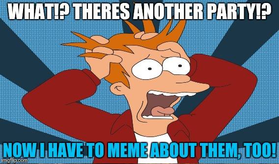WHAT!? THERES ANOTHER PARTY!? NOW I HAVE TO MEME ABOUT THEM, TOO! | made w/ Imgflip meme maker