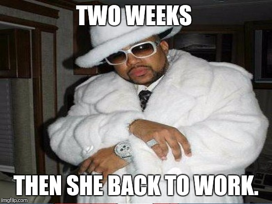 TWO WEEKS THEN SHE BACK TO WORK. | made w/ Imgflip meme maker