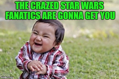 Evil Toddler Meme | THE CRAZED STAR WARS FANATICS ARE GONNA GET YOU | image tagged in memes,evil toddler | made w/ Imgflip meme maker