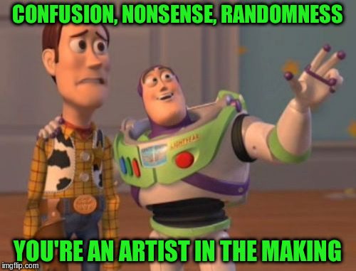 X, X Everywhere Meme | CONFUSION, NONSENSE, RANDOMNESS YOU'RE AN ARTIST IN THE MAKING | image tagged in memes,x,x everywhere,x x everywhere | made w/ Imgflip meme maker