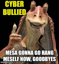 Cyber bullied Binks | CYBER BULLIED MESA GONNA GO HANG MESELF NOW, GOODBYES | image tagged in jar jar binks,memes,star wars | made w/ Imgflip meme maker