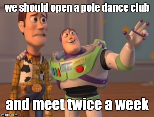 X, X Everywhere Meme | we should open a pole dance club and meet twice a week | image tagged in memes,x,x everywhere,x x everywhere | made w/ Imgflip meme maker