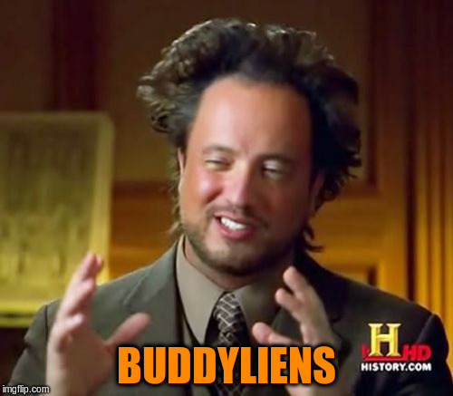Ancient Aliens Meme | BUDDYLIENS | image tagged in memes,ancient aliens | made w/ Imgflip meme maker