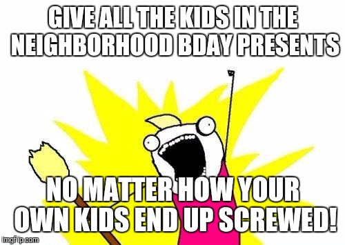 X All The Y Meme | GIVE ALL THE KIDS IN THE NEIGHBORHOOD BDAY PRESENTS NO MATTER HOW YOUR OWN KIDS END UP SCREWED! | image tagged in memes,x all the y | made w/ Imgflip meme maker