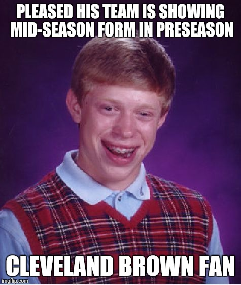 Bad Luck Brian Meme | PLEASED HIS TEAM IS SHOWING MID-SEASON FORM IN PRESEASON CLEVELAND BROWN FAN | image tagged in memes,bad luck brian | made w/ Imgflip meme maker