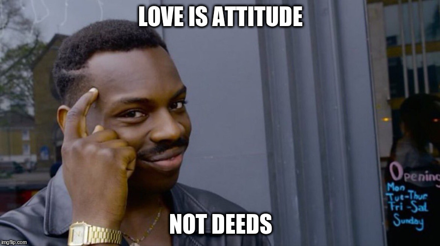 LOVE IS ATTITUDE NOT DEEDS | made w/ Imgflip meme maker