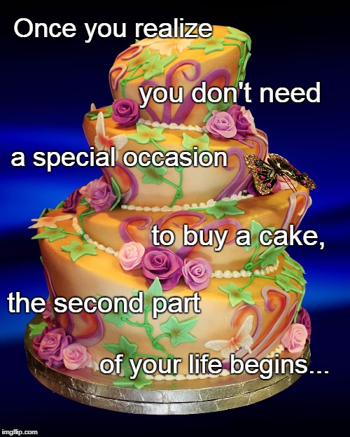 You don't need a special occasion... | Once you realize of your life begins... you don't need a special occasion to buy a cake, the second part | image tagged in once,realize,cake,life,begins,second | made w/ Imgflip meme maker