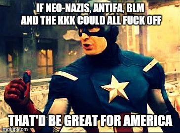 IF NEO-NAZIS, ANTIFA, BLM AND THE KKK COULD ALL F**K OFF THAT'D BE GREAT FOR AMERICA | made w/ Imgflip meme maker
