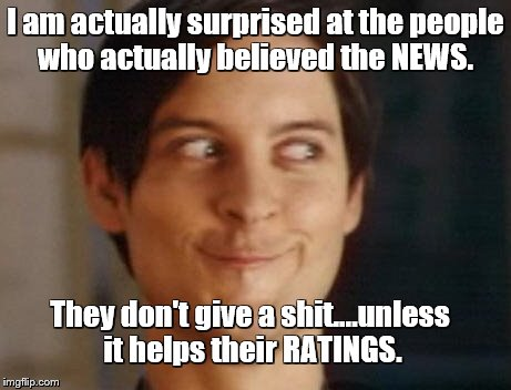 Aww people reporting the NEWS care...that's cute. It's all about that money! | I am actually surprised at the people who actually believed the NEWS. They don't give a shit....unless it helps their RATINGS. | image tagged in memes,spiderman peter parker,money money money | made w/ Imgflip meme maker