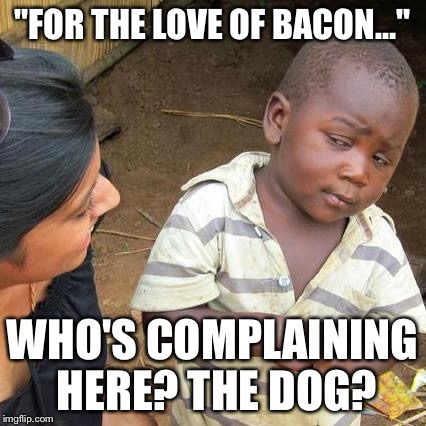 "Third World Skeptical Kid Meme | ""FOR THE LOVE OF BACON…"" WHO'S COMPLAINING HERE? THE DOG? 