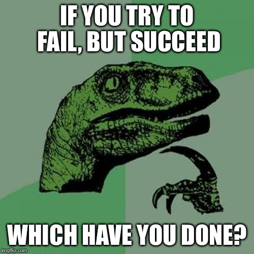 Philosoraptor Meme | IF YOU TRY TO FAIL, BUT SUCCEED WHICH HAVE YOU DONE? | image tagged in memes,philosoraptor | made w/ Imgflip meme maker