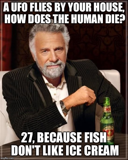 The Most Interesting Man In The World Meme | A UFO FLIES BY YOUR HOUSE, HOW DOES THE HUMAN DIE? 27, BECAUSE FISH DON'T LIKE ICE CREAM | image tagged in memes,the most interesting man in the world | made w/ Imgflip meme maker