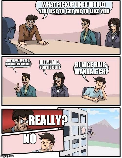 Boardroom Meeting Suggestion Meme | WHAT PICKUP LINES WOULD YOU USE TO GET ME TO LIKE YOU HI I'M JON, BUT YOU CAN CALL ME TONIGHT HI I'M JANE,  YOU'RE CUTE HI NICE HAIR, WANNA  | image tagged in memes,boardroom meeting suggestion | made w/ Imgflip meme maker