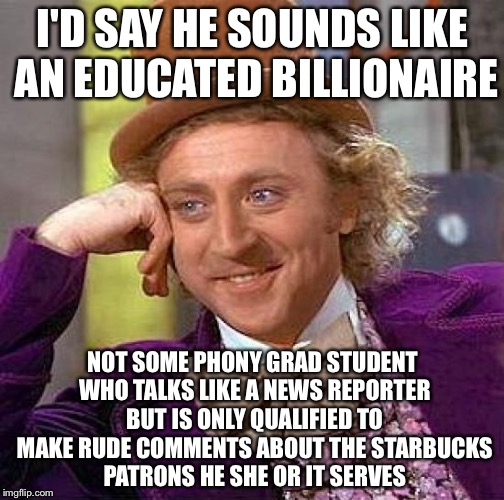Creepy Condescending Wonka Meme | I'D SAY HE SOUNDS LIKE AN EDUCATED BILLIONAIRE NOT SOME PHONY GRAD STUDENT WHO TALKS LIKE A NEWS REPORTER BUT IS ONLY QUALIFIED TO MAKE RUDE | image tagged in memes,creepy condescending wonka | made w/ Imgflip meme maker