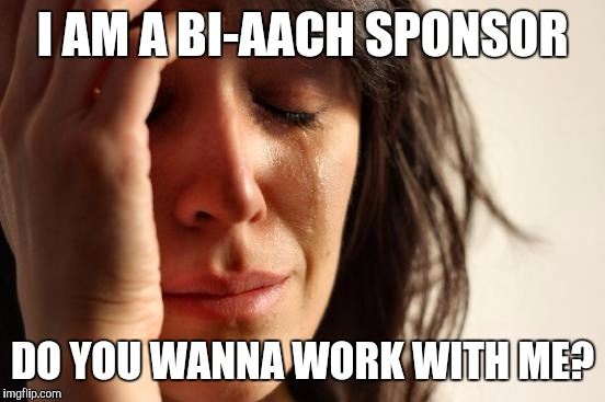 First World Problems Meme | I AM A BI-AACH SPONSOR DO YOU WANNA WORK WITH ME? | image tagged in memes,first world problems | made w/ Imgflip meme maker