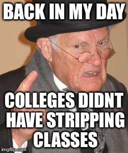 Back In My Day Meme | BACK IN MY DAY COLLEGES DIDNT HAVE STRIPPING CLASSES | image tagged in memes,back in my day | made w/ Imgflip meme maker