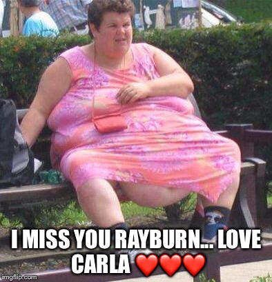 Fat Women  | I MISS YOU RAYBURN...LOVE CARLA ❤️❤️❤️ | image tagged in fat women | made w/ Imgflip meme maker