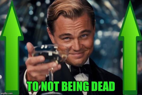 Leonardo Dicaprio Cheers Meme | TO NOT BEING DEAD | image tagged in memes,leonardo dicaprio cheers | made w/ Imgflip meme maker