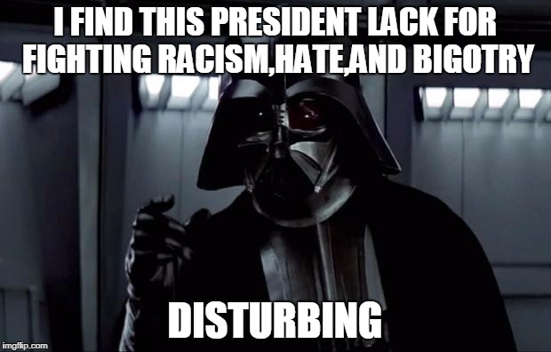 Darth Vader | I FIND THIS PRESIDENT LACK FOR FIGHTING RACISM,HATE,AND BIGOTRY DISTURBING | image tagged in darth vader,political | made w/ Imgflip meme maker
