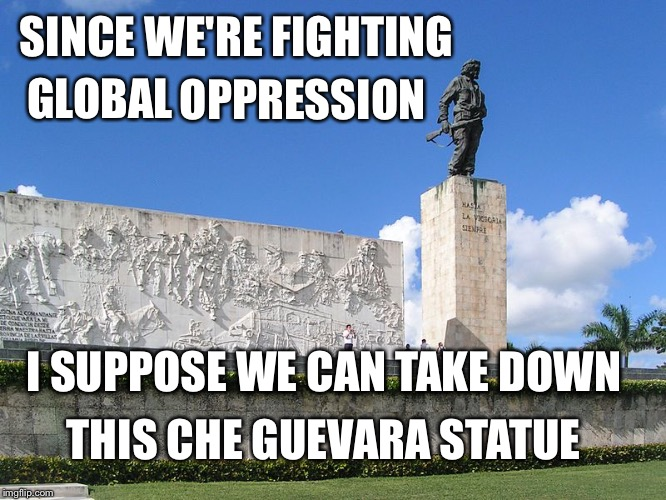 SINCE WE'RE FIGHTING GLOBAL OPPRESSION I SUPPOSE WE CAN TAKE DOWN THIS CHE GUEVARA STATUE | image tagged in oppression,che guevara,statue,cuba | made w/ Imgflip meme maker