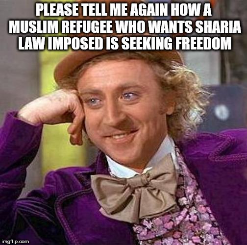 Creepy Condescending Wonka Meme | PLEASE TELL ME AGAIN HOW A MUSLIM REFUGEE WHO WANTS SHARIA LAW IMPOSED IS SEEKING FREEDOM | image tagged in memes,creepy condescending wonka | made w/ Imgflip meme maker