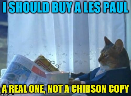 I Should Buy A Boat Cat Meme | I SHOULD BUY A LES PAUL A REAL ONE, NOT A CHIBSON COPY | image tagged in memes,i should buy a boat cat | made w/ Imgflip meme maker