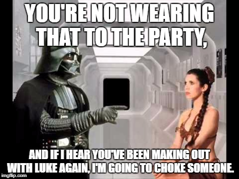 #dadlife | YOU'RE NOT WEARING THAT TO THE PARTY, AND IF I HEAR YOU'VE BEEN MAKING OUT WITH LUKE AGAIN, I'M GOING TO CHOKE SOMEONE. | image tagged in vader liea,memes,darth vader,dad,thug life,funny | made w/ Imgflip meme maker