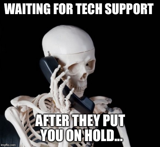 Skeleton on phone |  WAITING FOR TECH SUPPORT; AFTER THEY PUT YOU ON HOLD... | image tagged in skeleton on phone | made w/ Imgflip meme maker