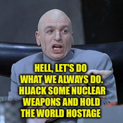 HELL, LET'S DO WHAT WE ALWAYS DO.  HIJACK SOME NUCLEAR WEAPONS AND HOLD THE WORLD HOSTAGE | made w/ Imgflip meme maker