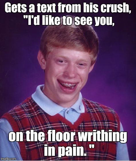 "Bad Luck Brian Meme | Gets a text from his crush,  ""I'd like to see you, on the floor writhing in pain. "" 