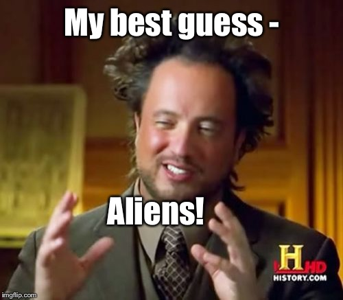 Ancient Aliens Meme | My best guess - Aliens! | image tagged in memes,ancient aliens | made w/ Imgflip meme maker