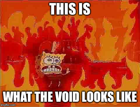 Spongebob House Fire | THIS IS WHAT THE VOID LOOKS LIKE | image tagged in spongebob house fire | made w/ Imgflip meme maker