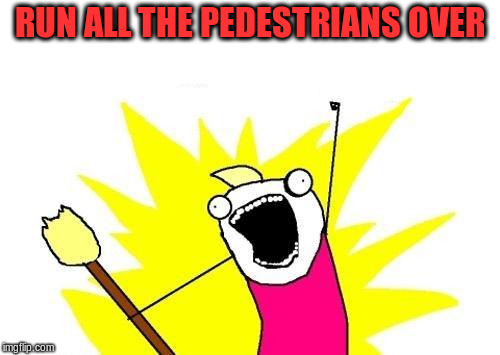 X All The Y Meme | RUN ALL THE PEDESTRIANS OVER | image tagged in memes,x all the y | made w/ Imgflip meme maker