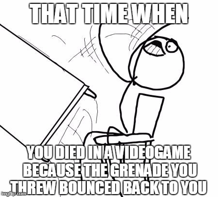 Table Flip Guy Meme | THAT TIME WHEN YOU DIED IN A VIDEOGAME BECAUSE THE GRENADE YOU THREW BOUNCED BACK TO YOU | image tagged in memes,table flip guy | made w/ Imgflip meme maker