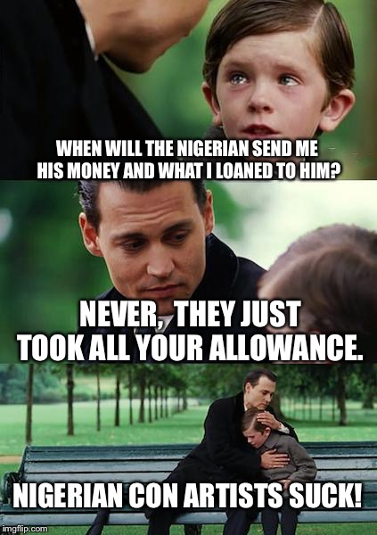Finding Neverland Meme | WHEN WILL THE NIGERIAN SEND ME HIS MONEY AND WHAT I LOANED TO HIM? NEVER,  THEY JUST TOOK ALL YOUR ALLOWANCE. NIGERIAN CON ARTISTS SUCK! | image tagged in memes,finding neverland | made w/ Imgflip meme maker